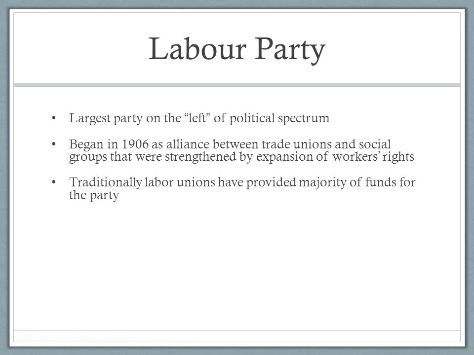 """Labour Party Largest party on the """" left """" of political spectrum Began in 1906 as alliance between trade unions and social groups that were strengthen"""