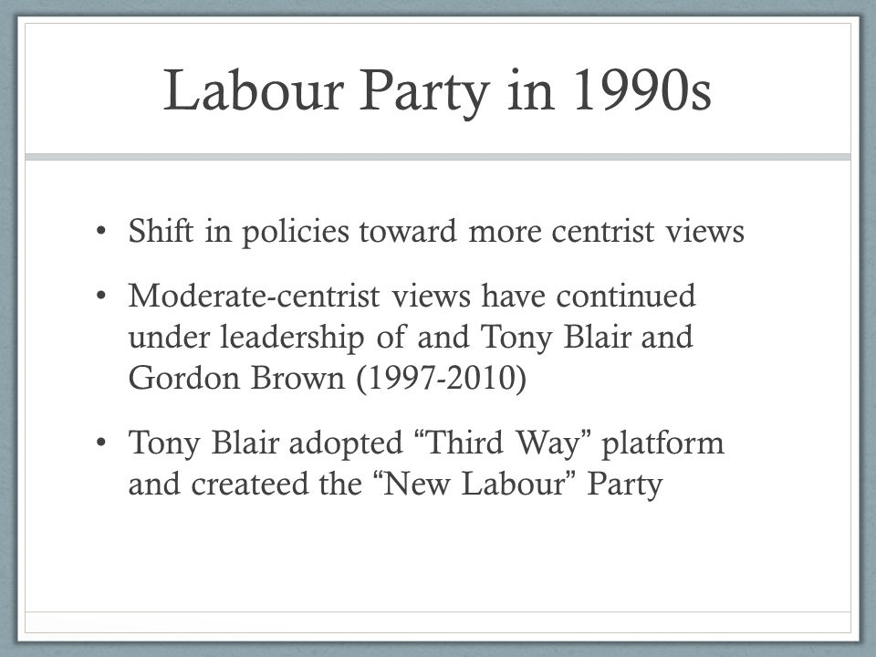 Labour Party in 1990s Shift in policies toward more centrist views Moderate-centrist views have continued under leadership of and Tony Blair and Gordo