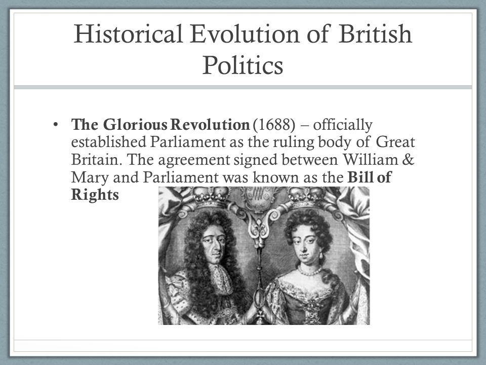 Historical Evolution of British Politics The Glorious Revolution (1688) – officially established Parliament as the ruling body of Great Britain. The a