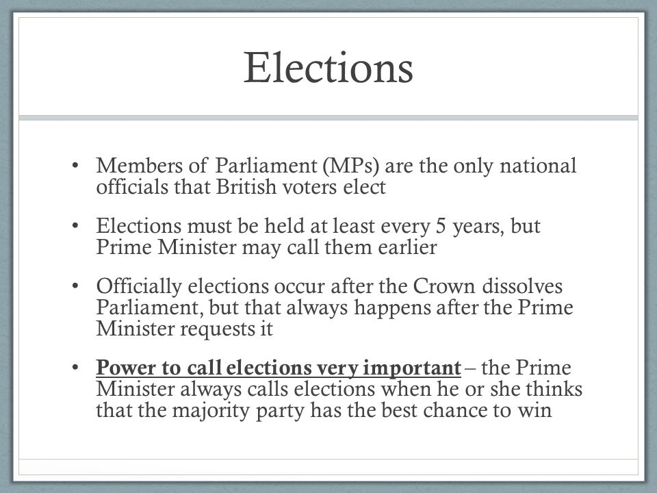 Elections Members of Parliament (MPs) are the only national officials that British voters elect Elections must be held at least every 5 years, but Pri