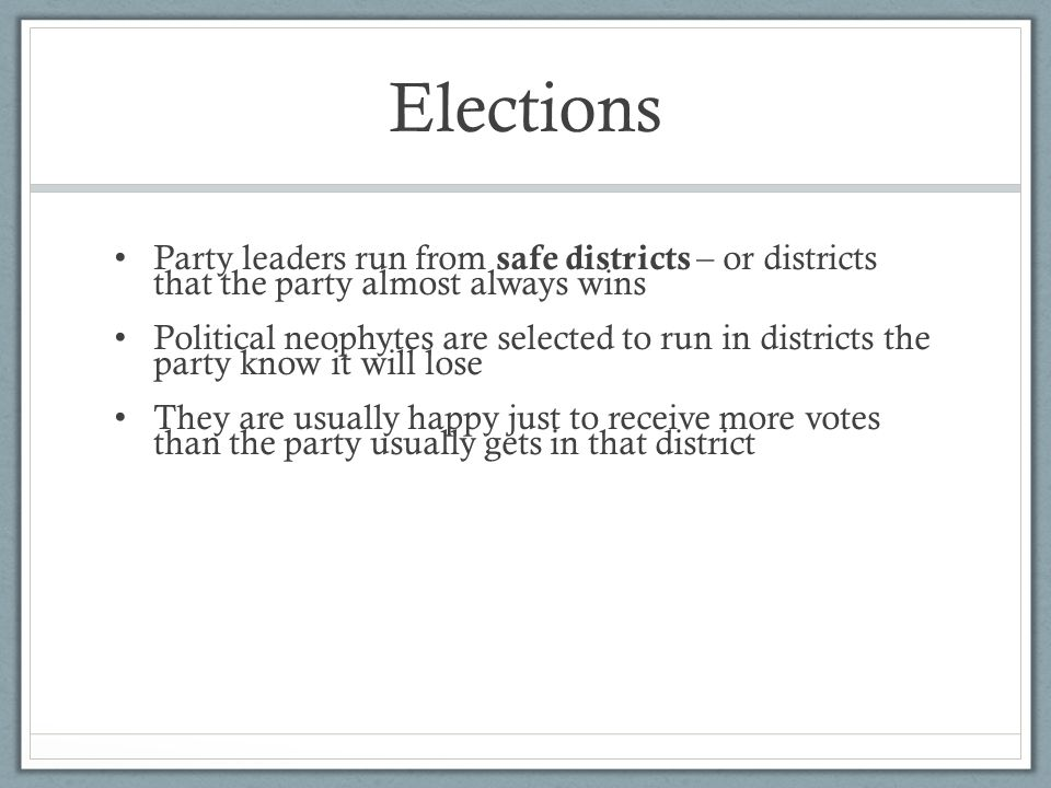 Elections Party leaders run from safe districts – or districts that the party almost always wins Political neophytes are selected to run in districts