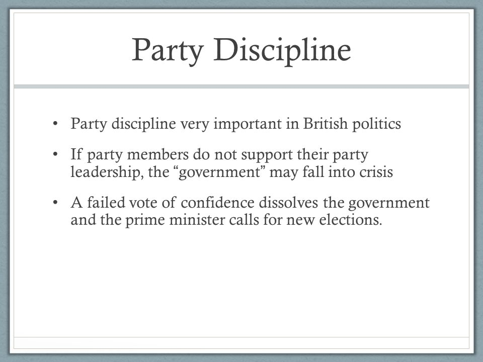 """Party Discipline Party discipline very important in British politics If party members do not support their party leadership, the """" government """" may fa"""