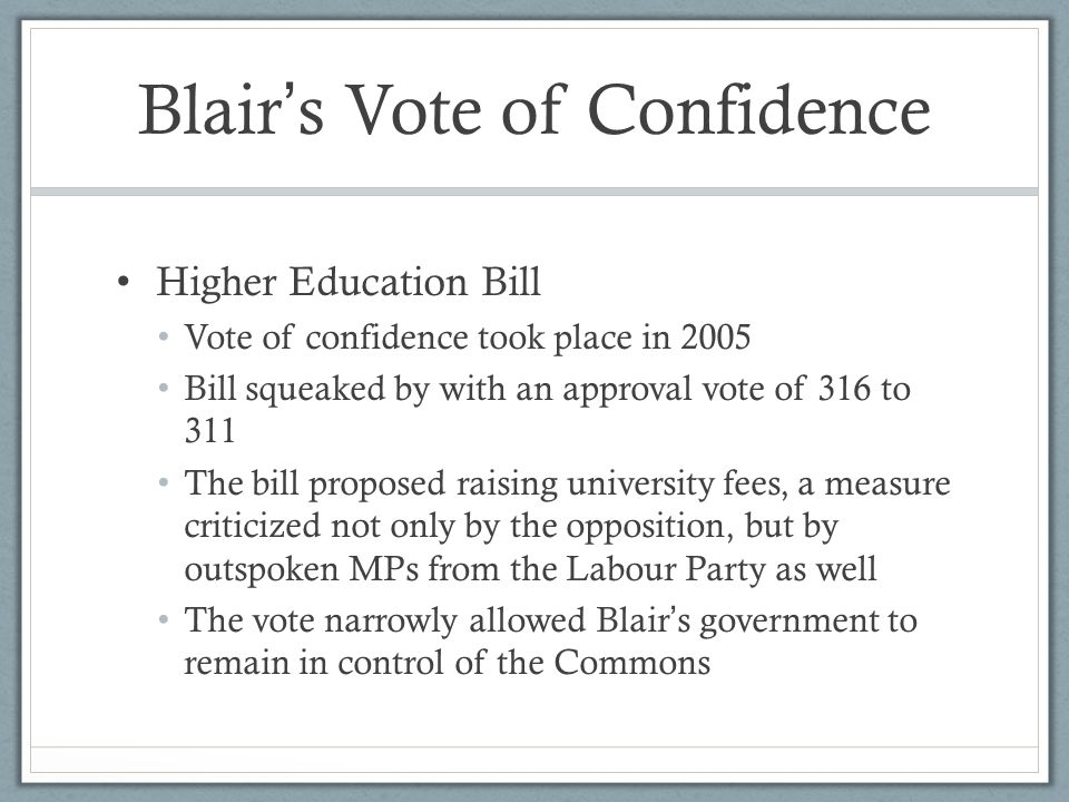 Blair ' s Vote of Confidence Higher Education Bill Vote of confidence took place in 2005 Bill squeaked by with an approval vote of 316 to 311 The bill