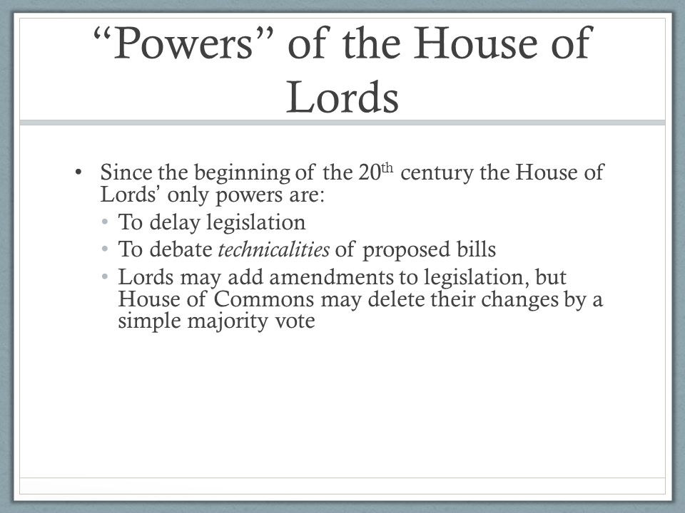 """""""Powers"""" of the House of Lords Since the beginning of the 20 th century the House of Lords ' only powers are: To delay legislation To debate technical"""