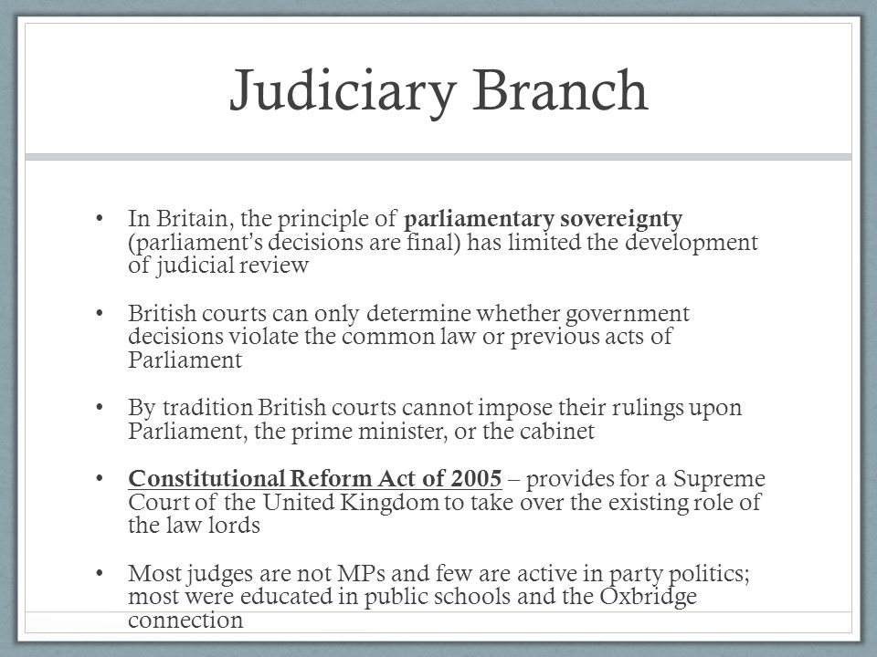 Judiciary Branch In Britain, the principle of parliamentary sovereignty (parliament ' s decisions are final) has limited the development of judicial r