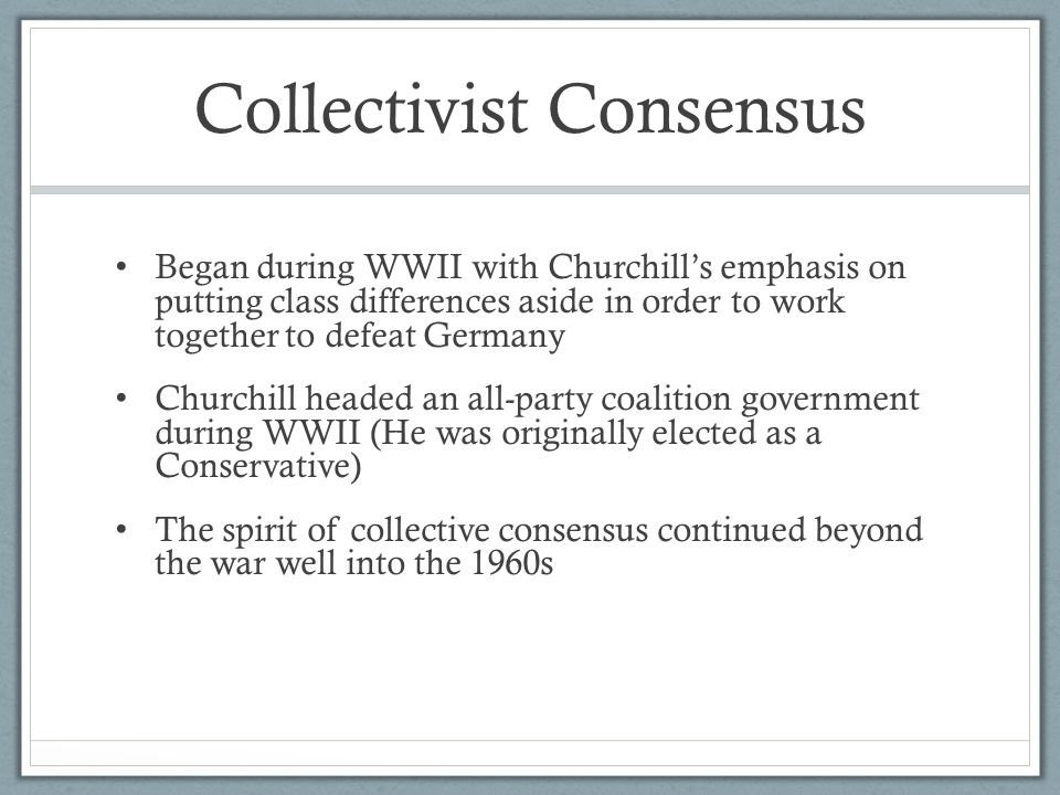 Collectivist Consensus Began during WWII with Churchill's emphasis on putting class differences aside in order to work together to defeat Germany Chur