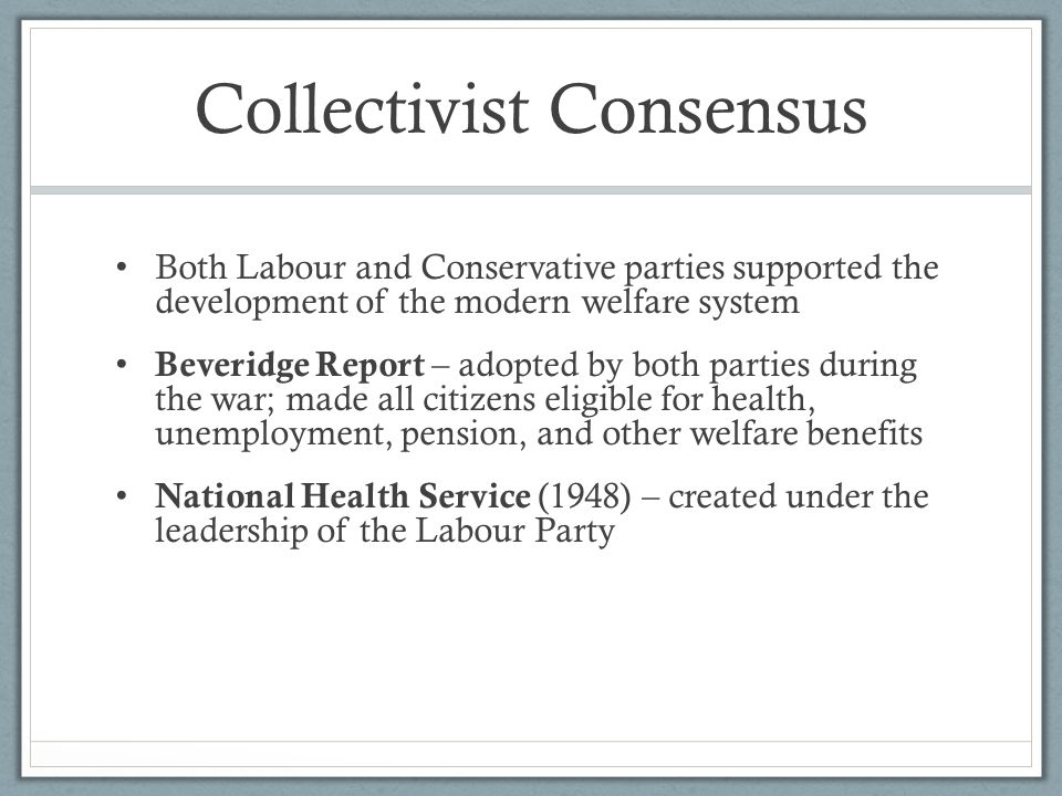 Collectivist Consensus Both Labour and Conservative parties supported the development of the modern welfare system Beveridge Report – adopted by both