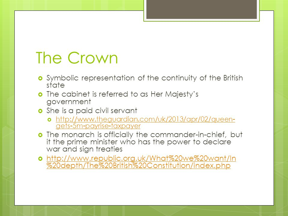 The Crown  Symbolic representation of the continuity of the British state  The cabinet is referred to as Her Majesty's government  She is a paid civil servant  http://www.theguardian.com/uk/2013/apr/02/queen- gets-5m-payrise-taxpayer http://www.theguardian.com/uk/2013/apr/02/queen- gets-5m-payrise-taxpayer  The monarch is officially the commander-in-chief, but it the prime minister who has the power to declare war and sign treaties  http://www.republic.org.uk/What%20we%20want/In %20depth/The%20British%20Constitution/index.php http://www.republic.org.uk/What%20we%20want/In %20depth/The%20British%20Constitution/index.php