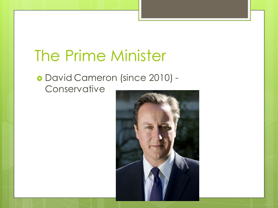The Prime Minister  David Cameron (since 2010) - Conservative