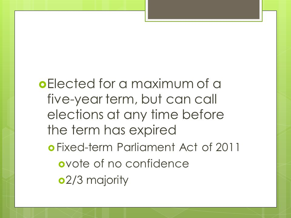  Elected for a maximum of a five-year term, but can call elections at any time before the term has expired  Fixed-term Parliament Act of 2011  vote of no confidence  2/3 majority