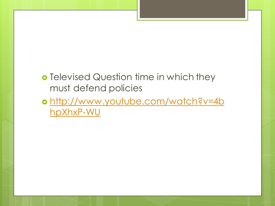  Televised Question time in which they must defend policies  http://www.youtube.com/watch v=4b hpXhxP-WU http://www.youtube.com/watch v=4b hpXhxP-WU