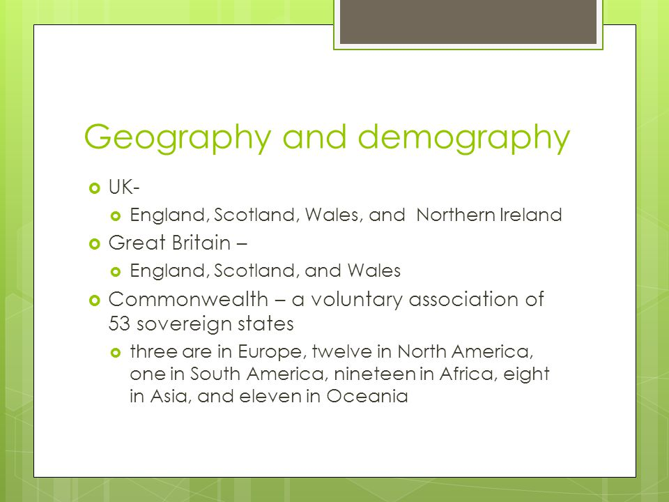 Geography and demography  UK-  England, Scotland, Wales, and Northern Ireland  Great Britain –  England, Scotland, and Wales  Commonwealth – a voluntary association of 53 sovereign states  three are in Europe, twelve in North America, one in South America, nineteen in Africa, eight in Asia, and eleven in Oceania