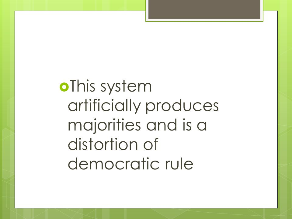  This system artificially produces majorities and is a distortion of democratic rule