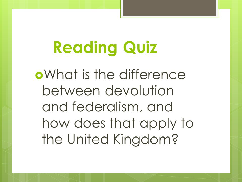 Reading Quiz  What is the difference between devolution and federalism, and how does that apply to the United Kingdom