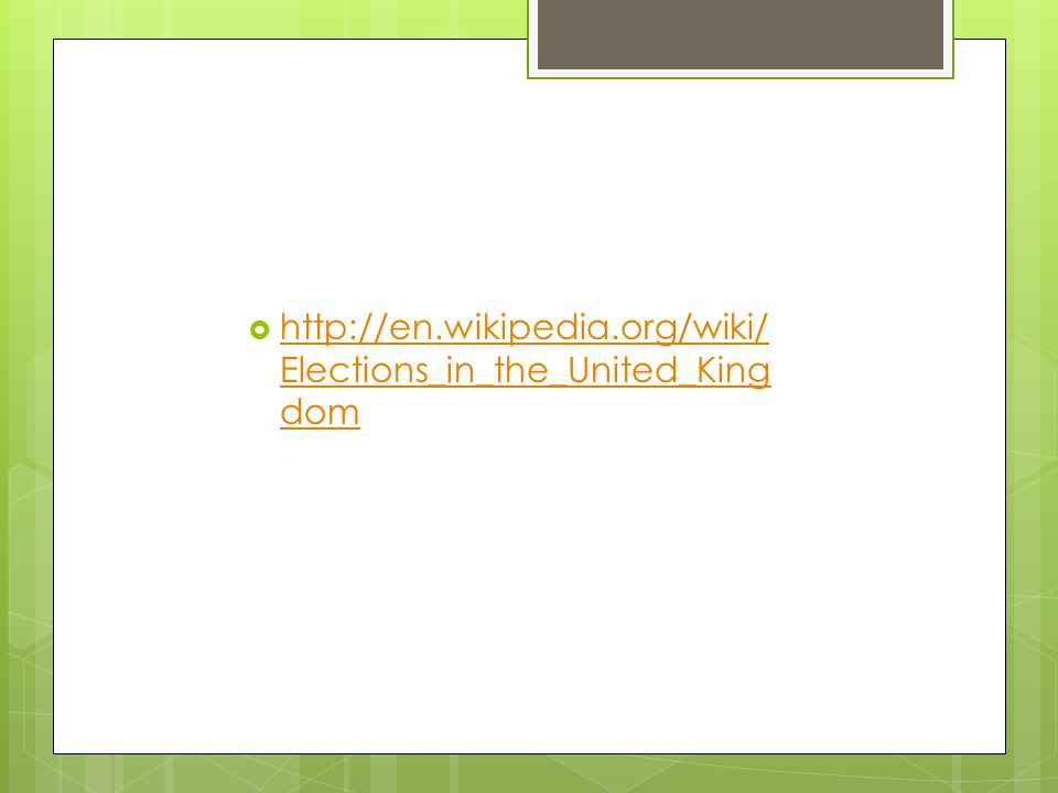  http://en.wikipedia.org/wiki/ Elections_in_the_United_King dom http://en.wikipedia.org/wiki/ Elections_in_the_United_King dom
