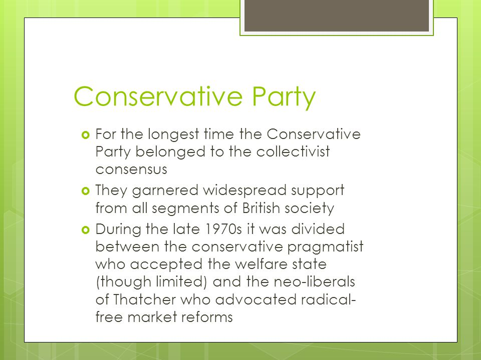 Conservative Party  For the longest time the Conservative Party belonged to the collectivist consensus  They garnered widespread support from all segments of British society  During the late 1970s it was divided between the conservative pragmatist who accepted the welfare state (though limited) and the neo-liberals of Thatcher who advocated radical- free market reforms