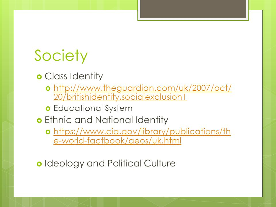 Society  Class Identity  http://www.theguardian.com/uk/2007/oct/ 20/britishidentity.socialexclusion1 http://www.theguardian.com/uk/2007/oct/ 20/britishidentity.socialexclusion1  Educational System  Ethnic and National Identity  https://www.cia.gov/library/publications/th e-world-factbook/geos/uk.html https://www.cia.gov/library/publications/th e-world-factbook/geos/uk.html  Ideology and Political Culture