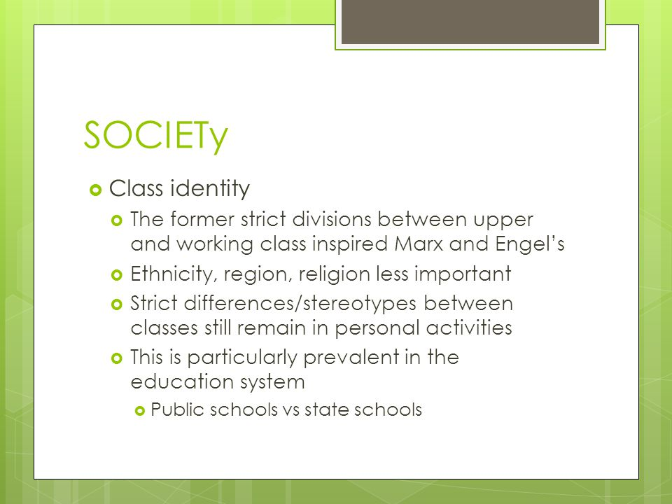 SOCIETy  Class identity  The former strict divisions between upper and working class inspired Marx and Engel's  Ethnicity, region, religion less important  Strict differences/stereotypes between classes still remain in personal activities  This is particularly prevalent in the education system  Public schools vs state schools