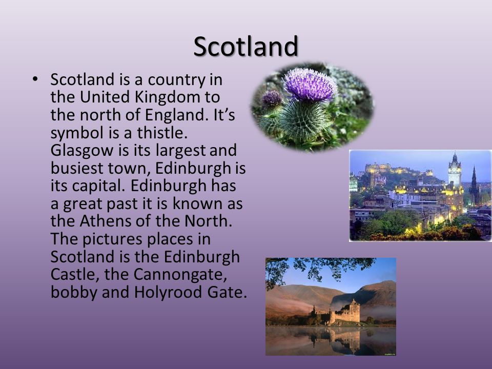 Scotland Scotland is a country in the United Kingdom to the north of England. It's symbol is a thistle. Glasgow is its largest and busiest town, Edinb