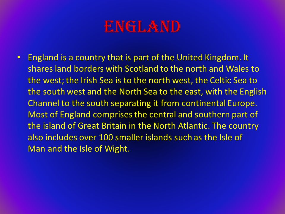 England England is a country that is part of the United Kingdom. It shares land borders with Scotland to the north and Wales to the west; the Irish Se