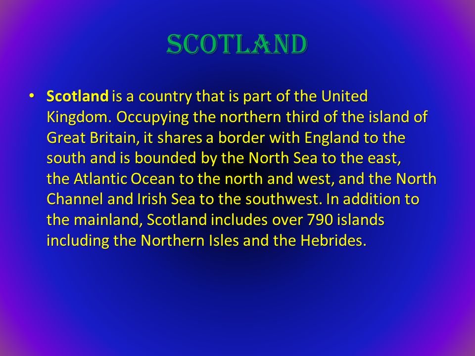 SCOTLAND Scotland is a country that is part of the United Kingdom. Occupying the northern third of the island of Great Britain, it shares a border wit