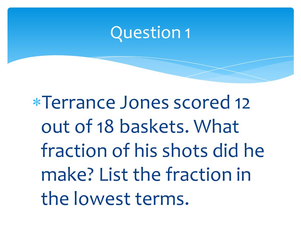  Terrance Jones scored 12 out of 18 baskets. What fraction of his shots did he make? List the fraction in the lowest terms. Question 1