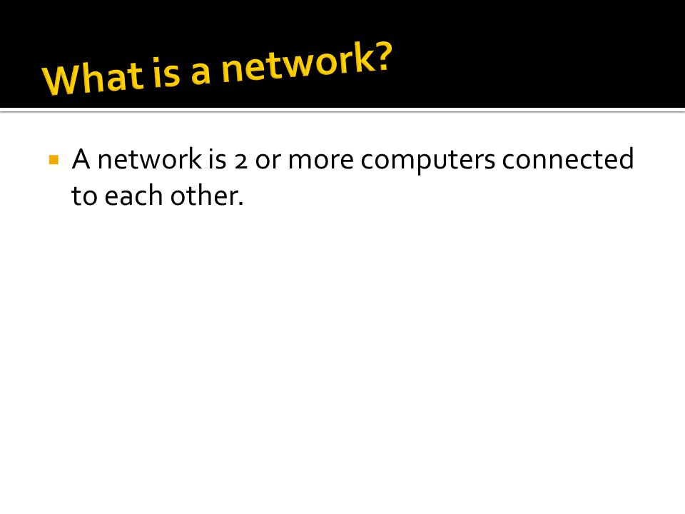  A network is 2 or more computers connected to each other.