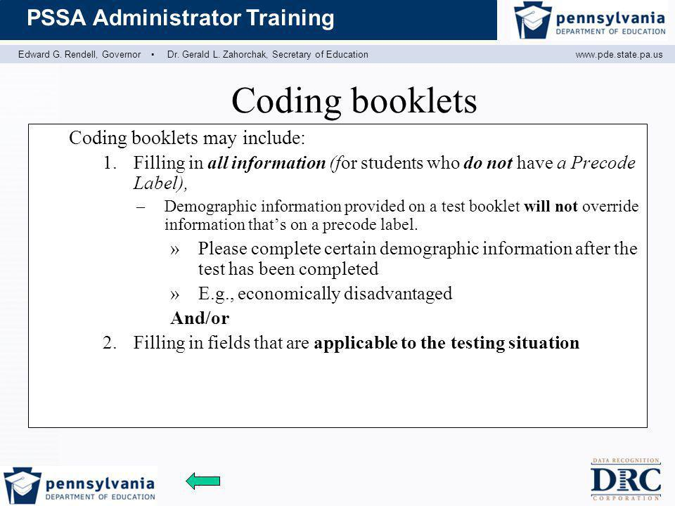 Edward G. Rendell, Governor ▪ Dr. Gerald L. Zahorchak, Secretary of Educationwww.pde.state.pa.us PSSA Administrator Training Coding booklets Coding bo