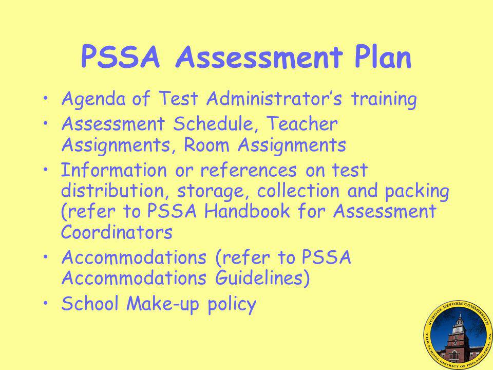 PSSA Assessment Plan Agenda of Test Administrator's training Assessment Schedule, Teacher Assignments, Room Assignments Information or references on test distribution, storage, collection and packing (refer to PSSA Handbook for Assessment Coordinators Accommodations (refer to PSSA Accommodations Guidelines) School Make-up policy