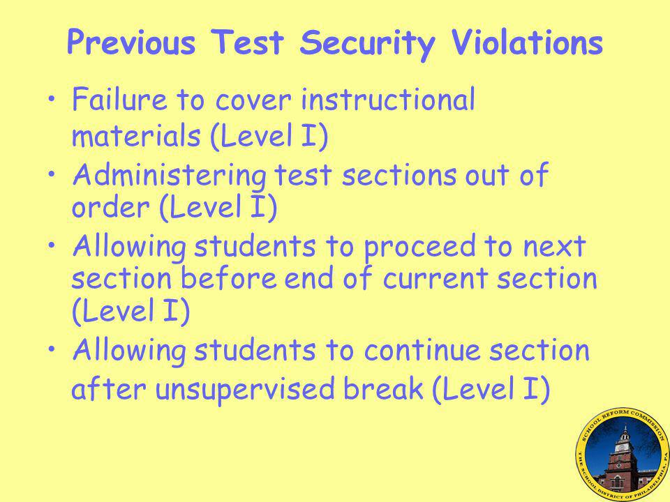 Previous Test Security Violations Failure to cover instructional materials (Level I) Administering test sections out of order (Level I) Allowing students to proceed to next section before end of current section (Level I) Allowing students to continue section after unsupervised break (Level I)