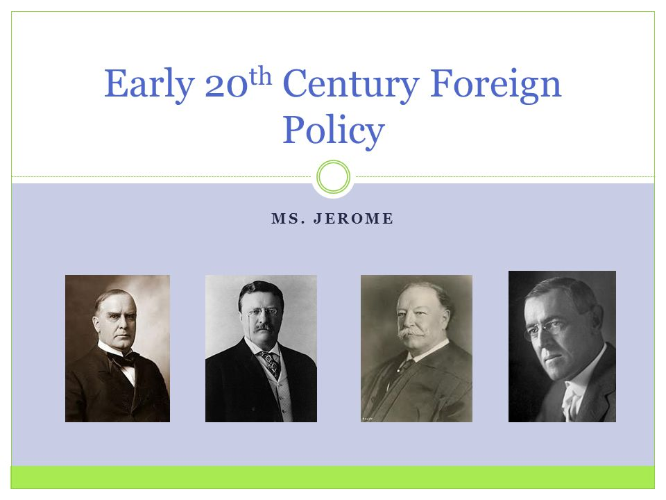 MS. JEROME Early 20 th Century Foreign Policy