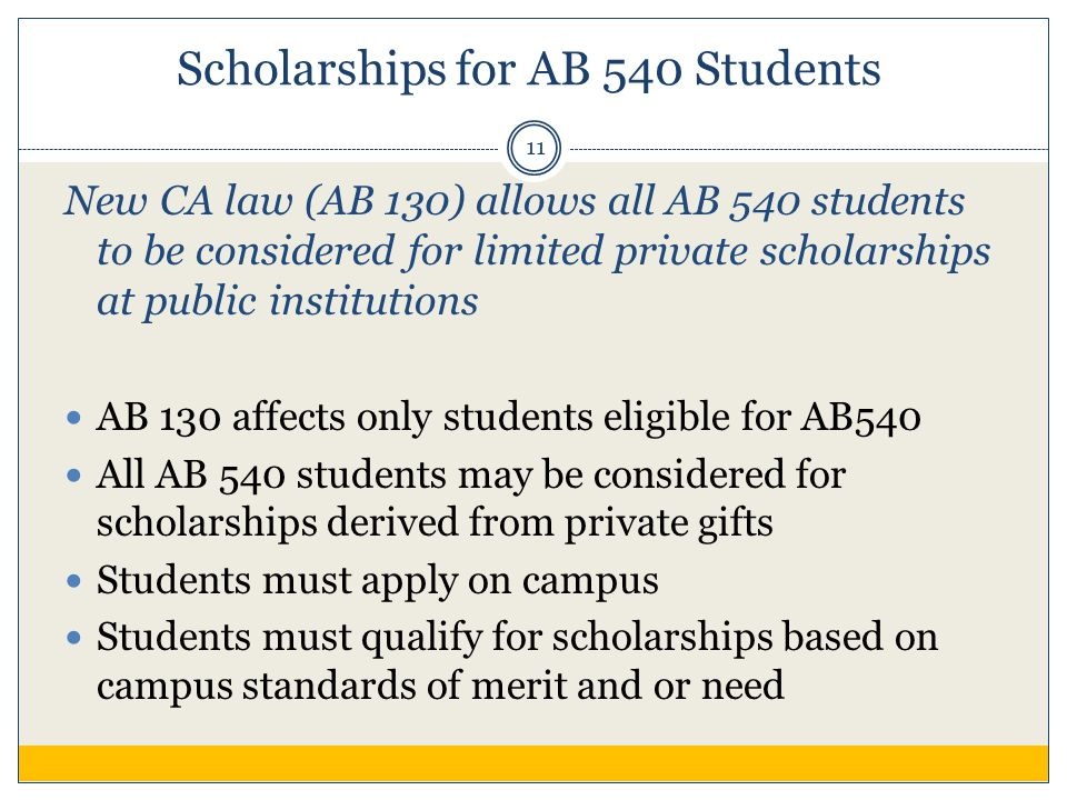 Scholarships for AB 540 Students New CA law (AB 130) allows all AB 540 students to be considered for limited private scholarships at public institutions AB 130 affects only students eligible for AB540 All AB 540 students may be considered for scholarships derived from private gifts Students must apply on campus Students must qualify for scholarships based on campus standards of merit and or need 11