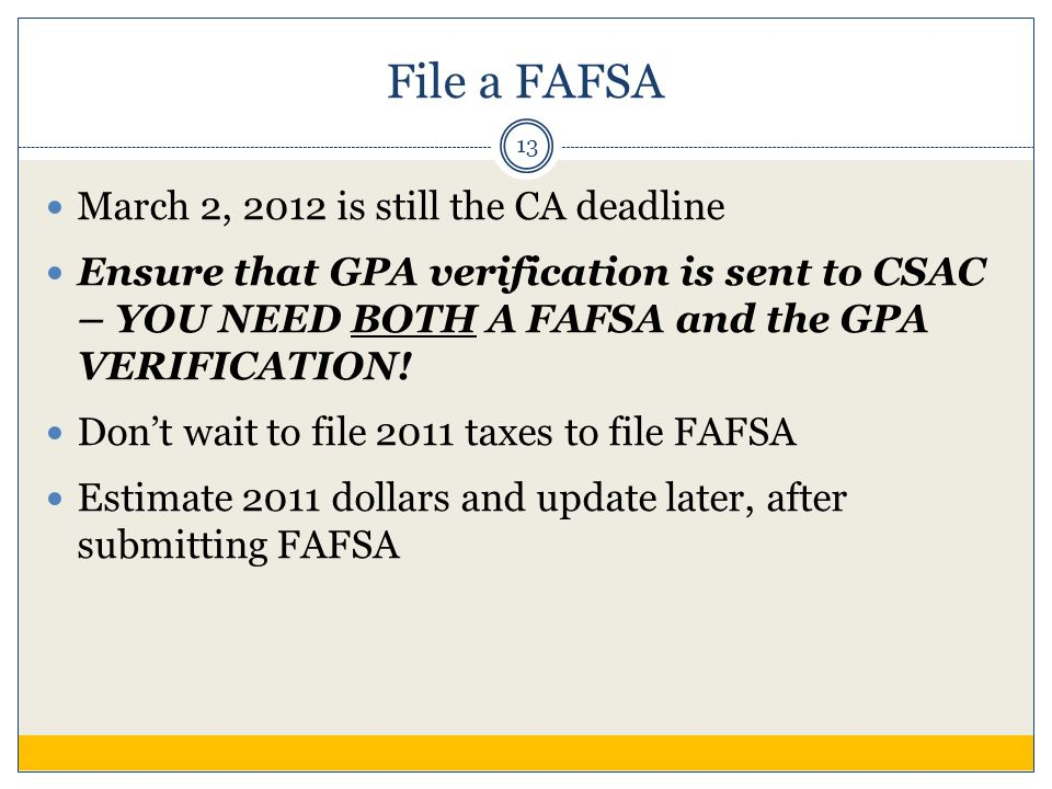 File a FAFSA March 2, 2012 is still the CA deadline Ensure that GPA verification is sent to CSAC – YOU NEED BOTH A FAFSA and the GPA VERIFICATION! Don
