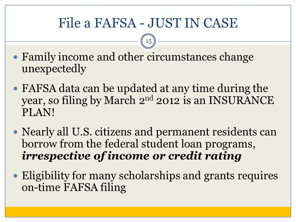 File a FAFSA - JUST IN CASE Family income and other circumstances change unexpectedly FAFSA data can be updated at any time during the year, so filing by March 2 nd 2012 is an INSURANCE PLAN.