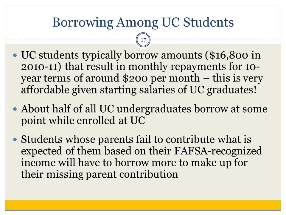 Borrowing Among UC Students UC students typically borrow amounts ($16,800 in 2010-11) that result in monthly repayments for 10- year terms of around $200 per month – this is very affordable given starting salaries of UC graduates.