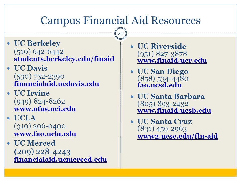 Campus Financial Aid Resources 27 UC Berkeley (510) 642-6442 students.berkeley.edu/finaid students.berkeley.edu/finaid UC Davis (530) 752-2390 financialaid.ucdavis.edu financialaid.ucdavis.edu UC Irvine (949) 824-8262 www.ofas.uci.edu www.ofas.uci.edu UCLA (310) 206-0400 www.fao.ucla.edu www.fao.ucla.edu UC Merced ( 209) 228-4243 financialaid.ucmerced.edu financialaid.ucmerced.edu UC Riverside (951) 827-3878 www.finaid.ucr.edu www.finaid.ucr.edu UC San Diego (858) 534-4480 fao.ucsd.edu fao.ucsd.edu UC Santa Barbara (805) 893-2432 www.finaid.ucsb.edu www.finaid.ucsb.edu UC Santa Cruz (831) 459-2963 www2.ucsc.edu/fin-aid www2.ucsc.edu/fin-aid