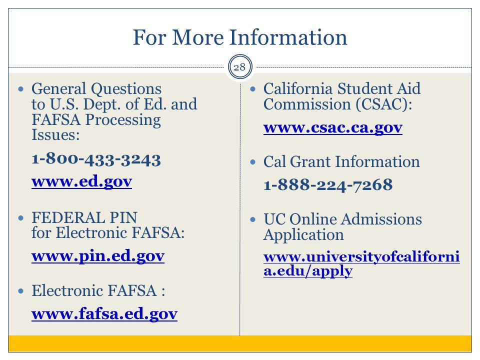 For More Information 28 General Questions to U.S. Dept. of Ed. and FAFSA Processing Issues: 1-800-433-3243 www.ed.gov FEDERAL PIN for Electronic FAFSA