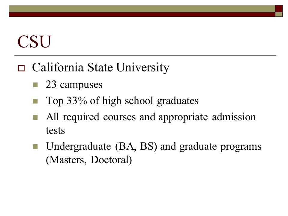 CSU  California State University 23 campuses Top 33% of high school graduates All required courses and appropriate admission tests Undergraduate (BA, BS) and graduate programs (Masters, Doctoral)