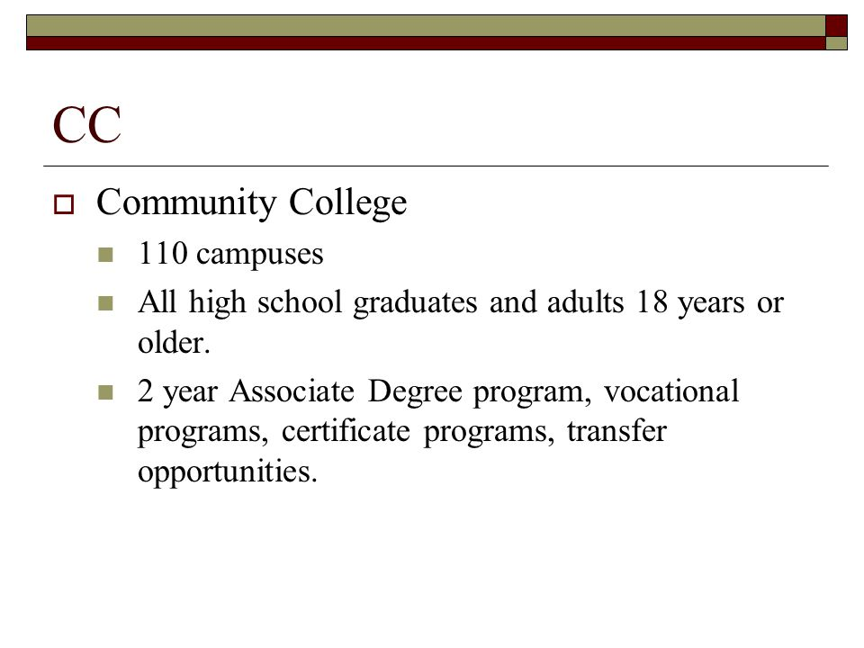 CC  Community College 110 campuses All high school graduates and adults 18 years or older.