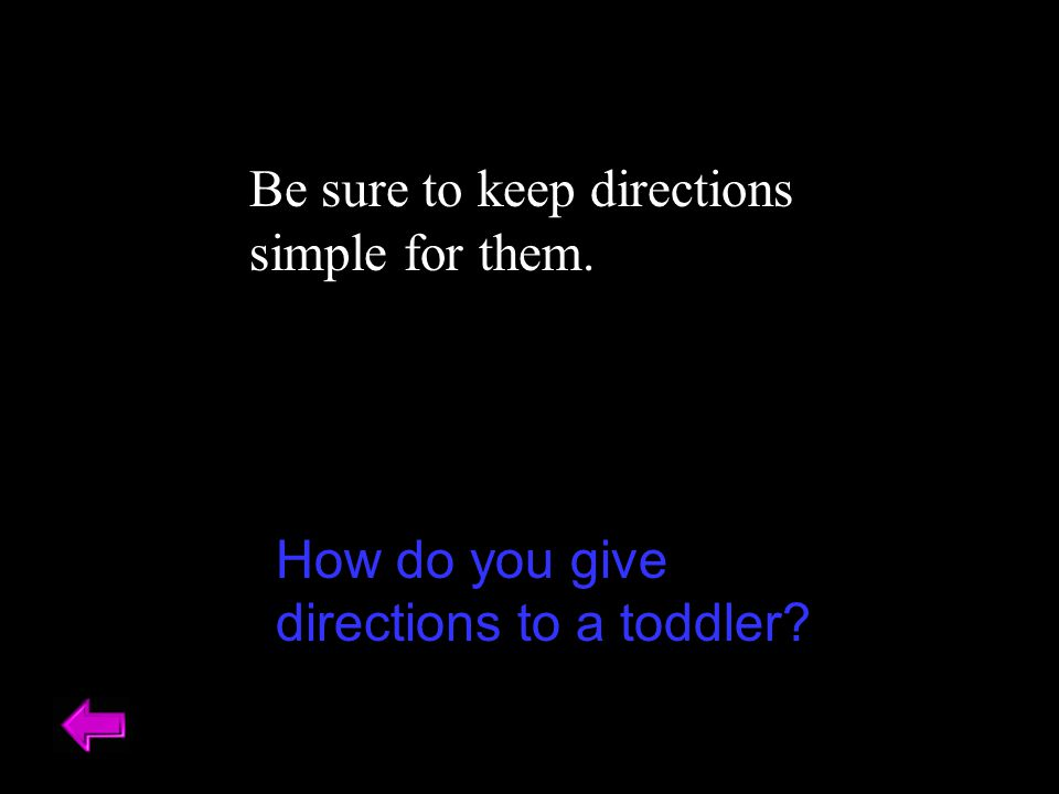 Be sure to keep directions simple for them. How do you give directions to a toddler?