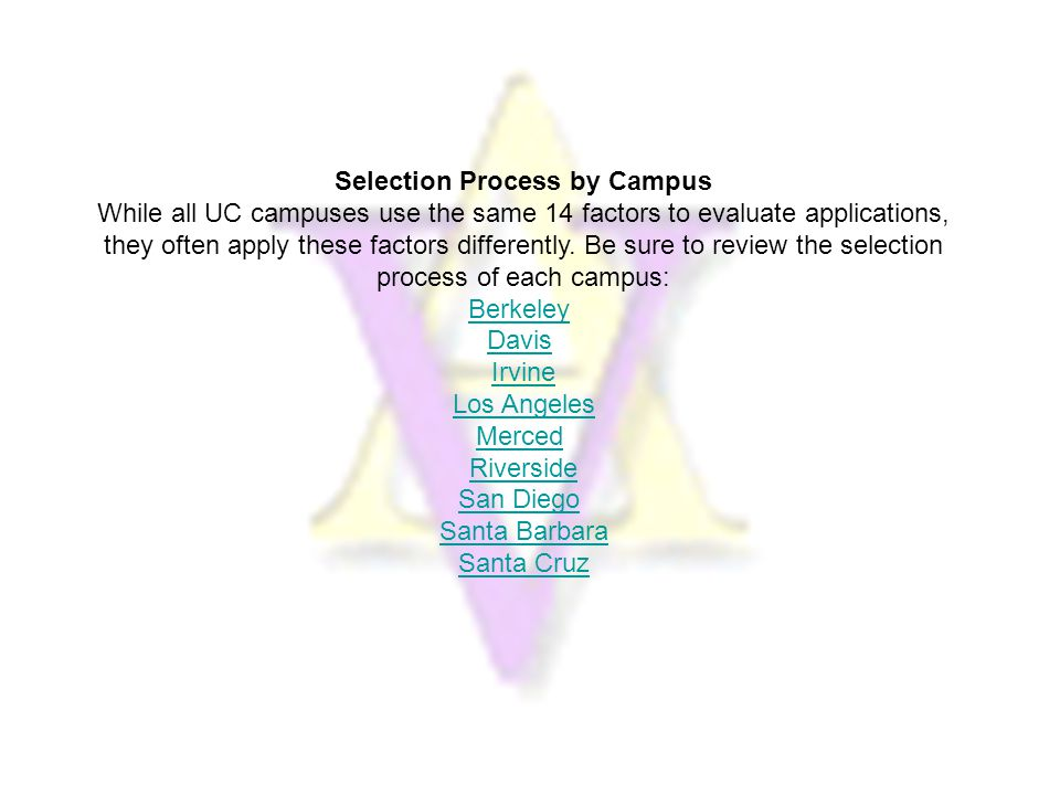 Selection Process by Campus While all UC campuses use the same 14 factors to evaluate applications, they often apply these factors differently.