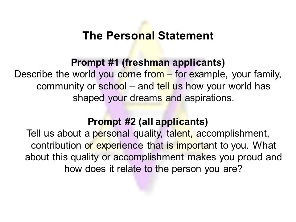 The Personal Statement Prompt #1 (freshman applicants) Describe the world you come from – for example, your family, community or school – and tell us how your world has shaped your dreams and aspirations.