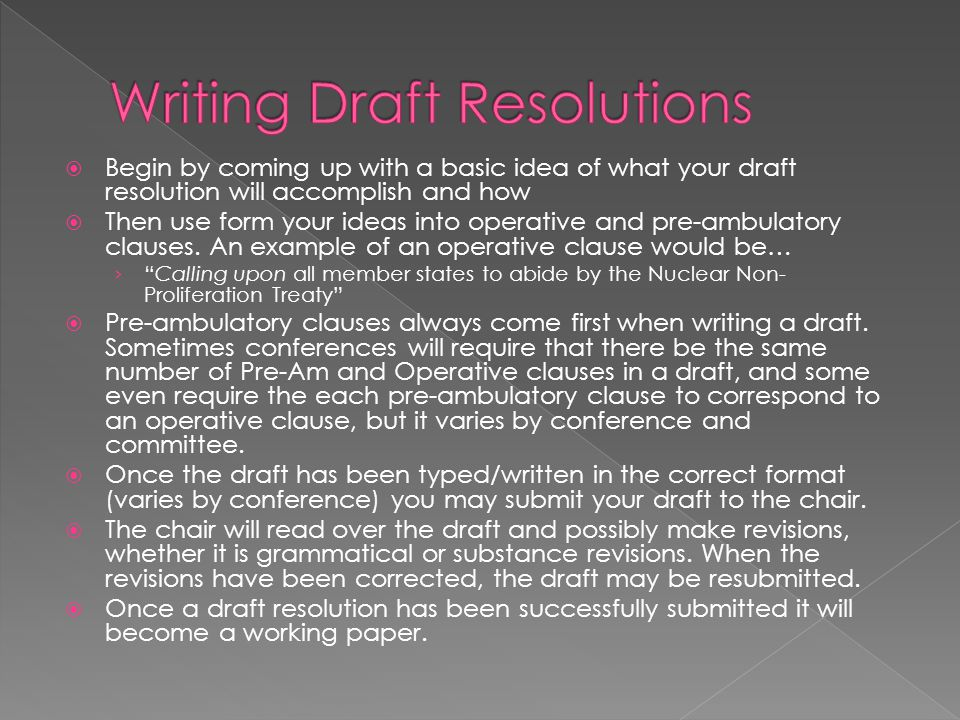  Begin by coming up with a basic idea of what your draft resolution will accomplish and how  Then use form your ideas into operative and pre-ambulatory clauses.