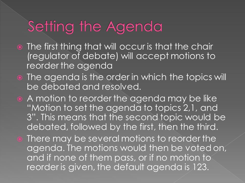  The first thing that will occur is that the chair (regulator of debate) will accept motions to reorder the agenda  The agenda is the order in which the topics will be debated and resolved.