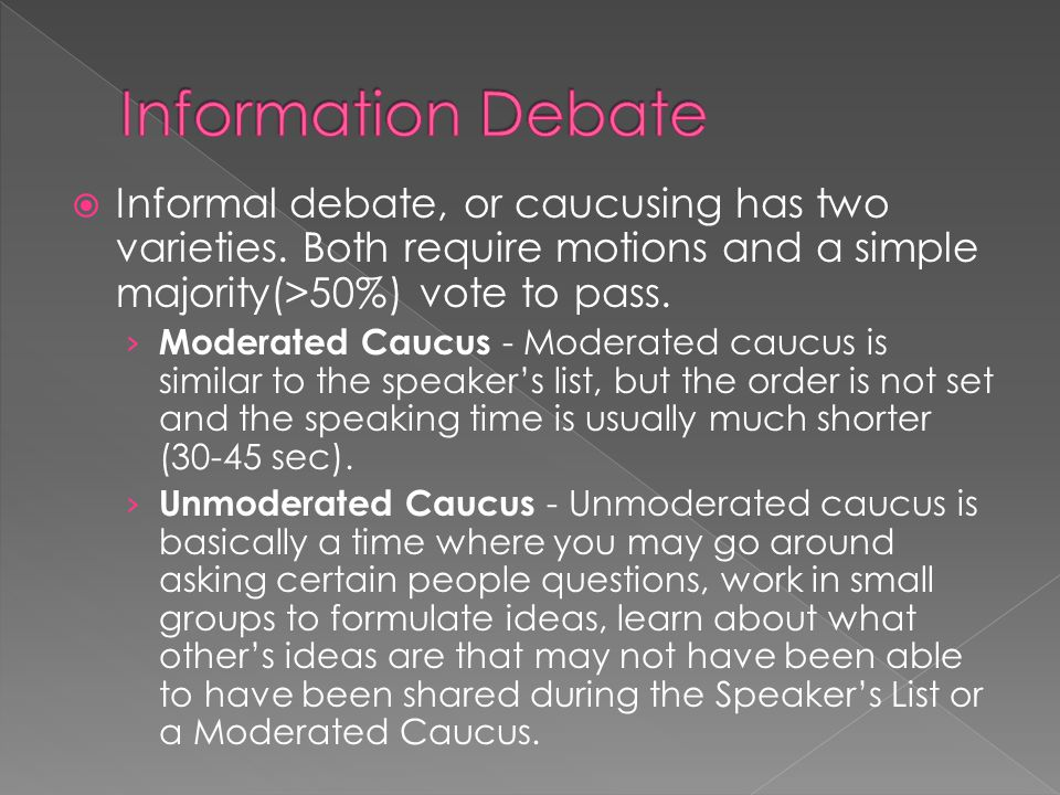  Informal debate, or caucusing has two varieties. Both require motions and a simple majority(>50%) vote to pass. › Moderated Caucus - Moderated caucu