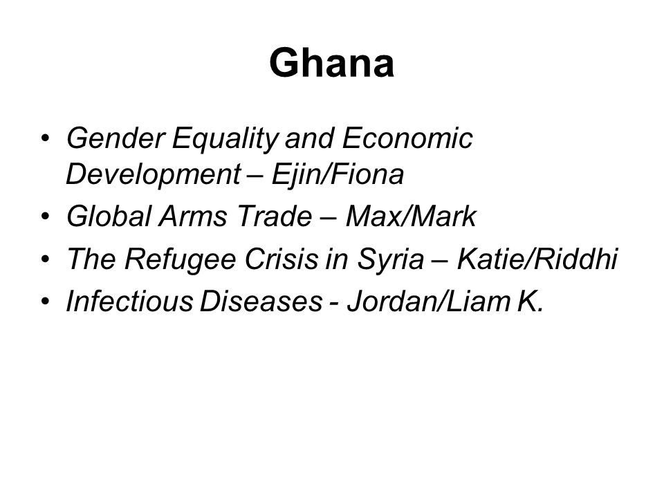 Ghana Gender Equality and Economic Development – Ejin/Fiona Global Arms Trade – Max/Mark The Refugee Crisis in Syria – Katie/Riddhi Infectious Diseases - Jordan/Liam K.