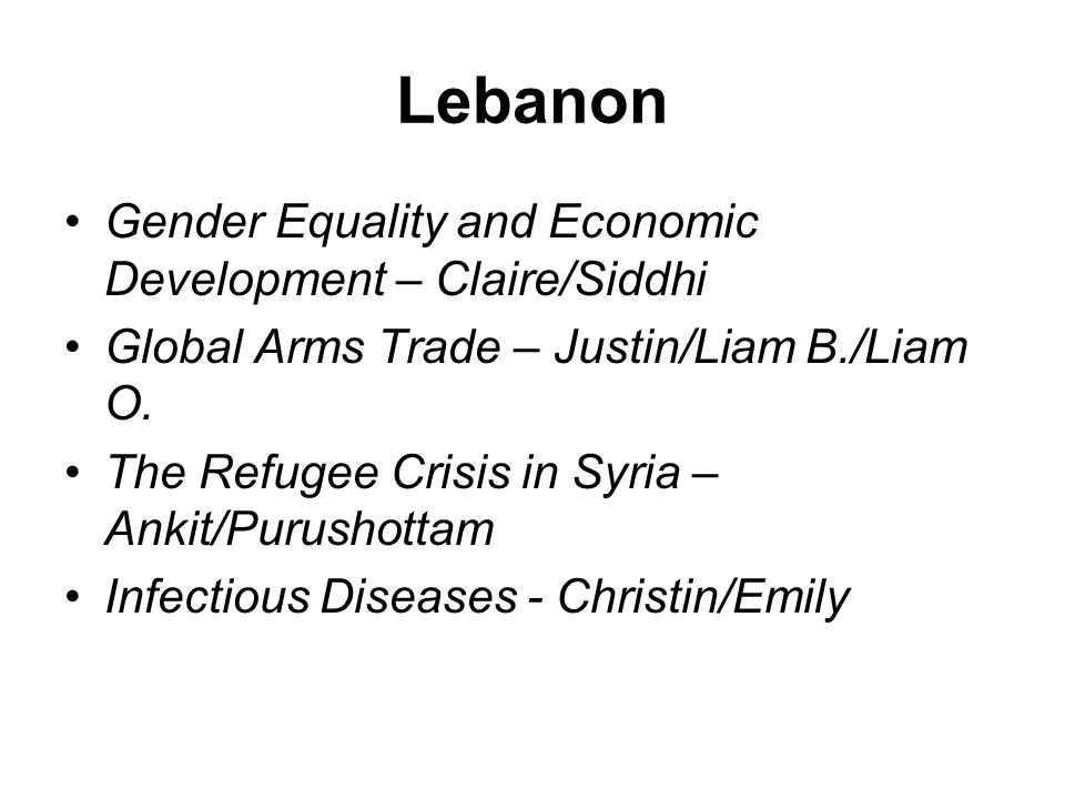 Lebanon Gender Equality and Economic Development – Claire/Siddhi Global Arms Trade – Justin/Liam B./Liam O.