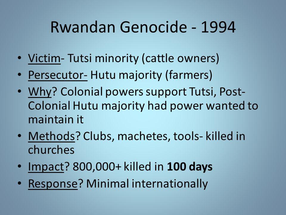 Rwandan Genocide - 1994 Victim- Tutsi minority (cattle owners) Persecutor- Hutu majority (farmers) Why.
