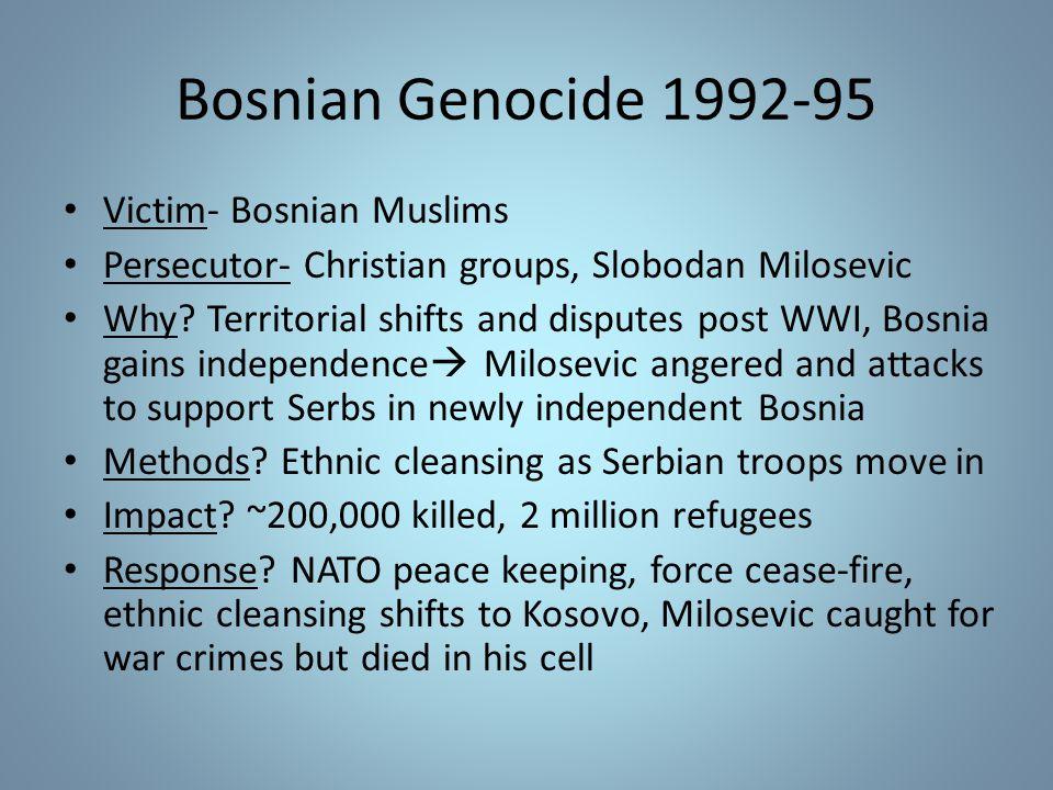 Bosnian Genocide 1992-95 Victim- Bosnian Muslims Persecutor- Christian groups, Slobodan Milosevic Why.