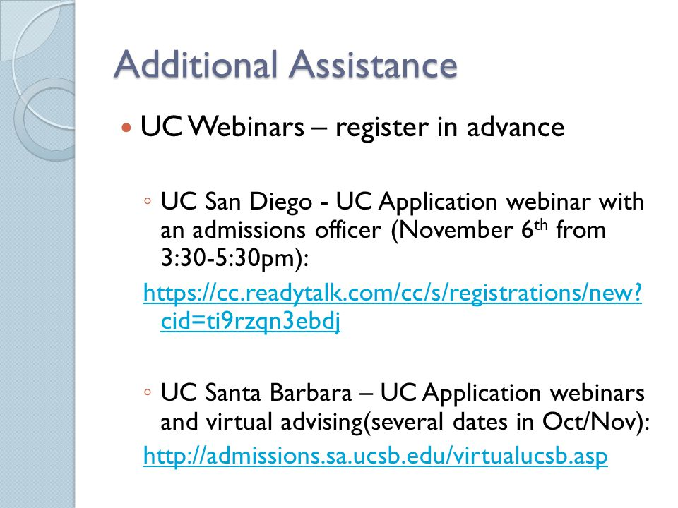 Additional Assistance UC Webinars – register in advance ◦ UC San Diego - UC Application webinar with an admissions officer (November 6 th from 3:30-5:30pm): https://cc.readytalk.com/cc/s/registrations/new.